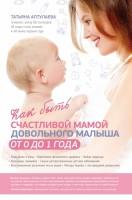 Как быть счастливой мамой довольного малыша от 0 до 1 года Книга Аптулаева Татьяна 16+