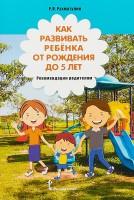 Как развивать ребёнка от рождения до 5 лет Рекомендации родителям Методическое пособие Рахматулин РЯ