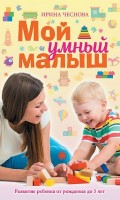Мой умный малыш Развитие ребенка от рождения до пяти лет Книга Чеснова Ирина 16+