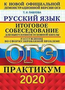 ОГЭ 2020 Русский язык Практикум Итоговое собеседование Рассуждение по сформулированной проблеме Пособие Павлова ТИ